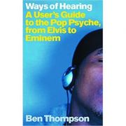 Ways of Hearing. A User's Guide to the Pop Psyche, from Elvis to Eminem - Ben Thompson