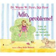 Adio, probleme! Cum sa vorbesti cu lucrurile care te sacaie - Saje Dyer, Wayne W. Dyer