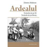 Ardealul. Tinuturile de pe Olt. Tinuturile de pe Mures - Silvestru Moldovan