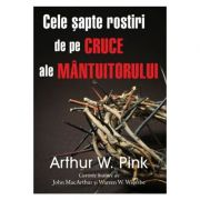 Cele sapte rostiri de pe cruce ale Mantuitorului - Arthur W. Pink