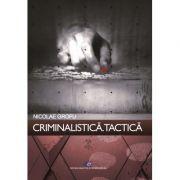 Criminalistica. Tactica - Nicolae Grofu