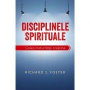 Disciplinele spirituale. Calea maturitatii crestine - Richard Foster