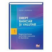 Drept bancar si valutar. Partea I – reglementarea activitatii bancare in Romania - Petre Lazaroiu