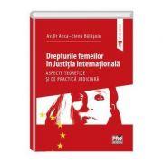Drepturile femeilor in justitia internationala. Aspecte teoretice si de practica judiciara - Anca-Elena Balasoiu