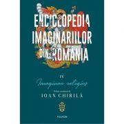 Enciclopedia imaginariilor din Romania. Volumul IV. Imaginar religios - Ioan Chirila
