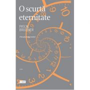 O scurta eternitate. Filosofia longevitatii - Pascal Bruckner