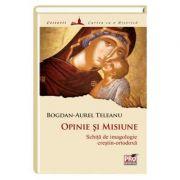 Opinie si misiune: schita de imagologie crestin-ortodoxa - Bogdan Aurel Teleanu
