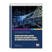Solutii informatice pentru procesarea paralela a datelor pe unitati de procesare grafica. Editia a II-a revizuita si adaugita - Alexandru Pirjan