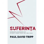 Suferinta - Speranta Evangheliei, atunci cand viata nu are sens - Paul David Tripp