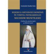 Biserica Ortodoxa Romana in timpul Patriarhului Nicodim Munteanu. Cultura, pastoratie, filantropie - Constantin Claudiu Cotan
