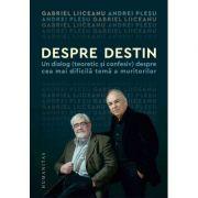 Despre destin. Un dialog (teoretic si confesiv) despre cea mai dificila tema a muritorilor - Gabriel Liiceanu, Andrei Plesu