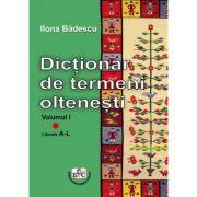 Dictionar de termeni oltenesti, Volumul I, Literele A-L - Ilona Badescu