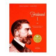 Ferdinand I. Regele cel loial al Romaniei Mari - Adrian Cioroianu