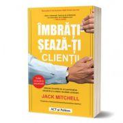 Imbratiseaza-ti clientii. Metoda dovedita de a-ti personaliza vanzarile si a obtine rezultate uimitoare - Jack Mitchell
