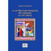 La litterature francaise des origines au XVIe siecle - Camelia Manolescu