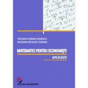 Matematici pentru economisti. Aplicatii - Bogdan Nicolae Toader, Tatiana Corina Dosescu