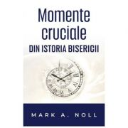 Momente cruciale din istoria Bisercii - Mark A. Noll