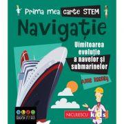Prima mea carte STEM. NAVIGATIE. Uluitoarea evolutie a navelor si submarinelor - Anne Rooney