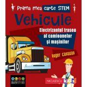 Prima mea carte STEM. VEHICULE. Electrizantul traseu al camioanelor si masinilor - Roger Canavan