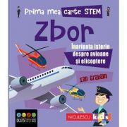 Prima mea carte STEM. ZBOR. Inaripata istorie despre avioane si elicoptere - Ian Graham