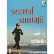 Secretul sanatatii - Cum sa te vindeci fara antibiotice - Brian R. Clement