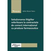 Solutionarea litigiilor referitoare la contractele de comert international cu produse farmaceutice - Stefan Razvan Tataru