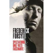 Spectatorul unei vieti fascinante - Frederick Forsyth