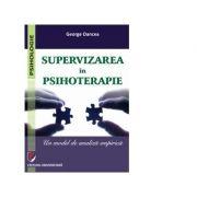Supervizarea in psihoterapie. Un model de analiza empirica - George Oancea