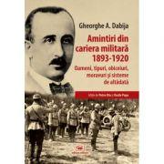 Amintiri din cariera militara (1893-1920). Oameni, tipuri, obiceiuri, moravuri si sisteme de altadata - Gheorghe A. Dabija