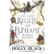 Cum a ajuns regele din Elfhame sa urasca povestile - Holly Black