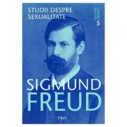Opere esentiale. Volumul 5. Studii despre sexualitate - Sigmund Freud