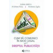 Cum sa comunici in mod legal sau Dreptul publicitatii - Elena Grecu, Andreea Rusu, Andreea Tigau