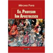 Eu, Profesor Ion Apostolescu - Mircea Pora