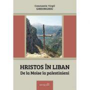 Hristos in Liban. De la Moise la palestinieni - Constantin Virgil Gheorghiu