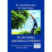 In cautarea adevarului pierdut. O incursiune in framantarile omului modern - Dr. Ana Bahmutan, Dr. Teofil Dutu