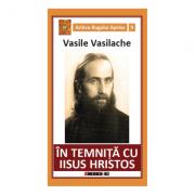 In temnita cu Iisus Hristos. Amintiri din inchisorile comuniste - Vasile Vasilache