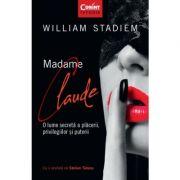 Madame Claude. O lume secreta a placerii, privilegiilor si puterii - William Stadiem
