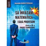 Sa invatam matematica fara profesor. Clasa a IX- Profil tehnologic - Gheorghe Adalbert Schneider