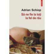 Sa ne fie la toti la fel de rau - Adrian Schiop