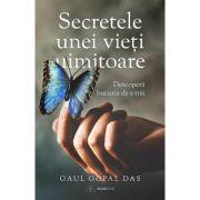 Secretele unei vieti uimitoare. Descopera bucuria de a trai - Gaur Gopal Das