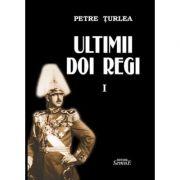 Ultimii doi regi, volumul 1 - Petre Turlea