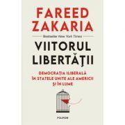 Viitorul libertatii. Democratia iliberala in Statele Unite ale Americii si in lume - Fareed Zakaria