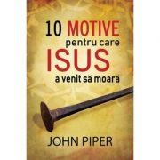 10 motive pentru care Isus a venit sa moara (Set 10 brosuri) - John Piper