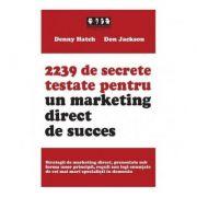 2239 de secrete testate pentru un marketing direct de succes - Denny Hatch, Don Jackson