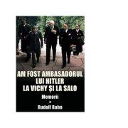 Am fost ambasadorul lui Hitler la Vichy si la Salo. Memorii - Rudolf Rahn