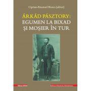 Arkad Pasztory - Egumen la Bixad si mosier in tur. Documente - Editor Ciprian-Emanuel Honca