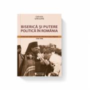 Biserica si putere politica in Romania. Cronica unor relatii controversate reflectate in presa religioasa (1936-1949) - Gabriela Grigore