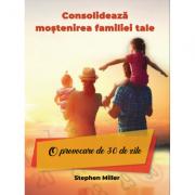 Consolideaza mostenirea familiei tale - O provocare de 30 de zile - Stephan Miller