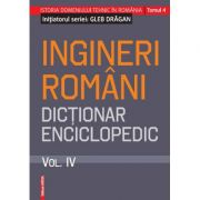 Ingineri romani. Dictionar enciclopedic. Volumul. IV - Gleb Dragan