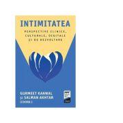 Intimitatea. Perspective clinice, culturale, digitale si de dezvoltare - Salman Akhtar, Gurmeet Kanwal
